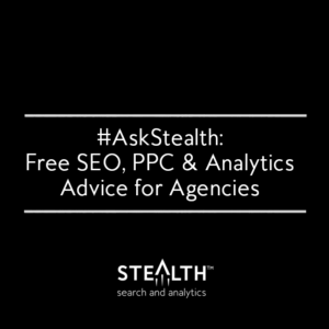 Ask Stealth™ Anything! Free SEO, PPC, and Analytics Advice for Agencies #AskStealth