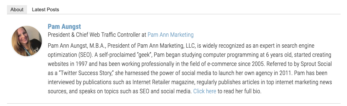 "Pam Ann Aungst, M.B.A., President of Pam Ann Marketing, LLC, is widely recognized as an expert in search engine optimization (SEO). A self-proclaimed ""geek"", Pam began studying computer programming at 6 years old, started creating websites in 1997 and has been working professionally in the field of e-commerce since 2005. Referred to by Sprout Social as a ""Twitter Success Story,"" she harnessed the power of social media to launch her own agency in 2011. Pam has been interviewed by publications such as Internet Retailer magazine, regularly publishes articles in top internet marketing news sources, and speaks on topics such as SEO and social media."
